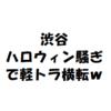 【軽トラ横転】渋谷のハロウィン騒ぎがヤバい件について