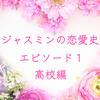 ジャスミンの恋愛史 エピソード1(高校編)