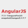 AngularJS テストでAngularFire2のsnapshotChangesをスタブする方法(Firestore)