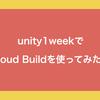 unity1weekでCloud Buildを使ってみた話