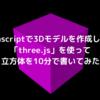 javascriptで3Dモデルを作成しよう「three.js」を使って立方体を10分で書いてみた