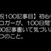 【祝100記事目】初心者ブロガーが雑記ブログ100記事書いて気づいた7つのこと