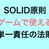 SOLID原則 ゲームで使える 単一責任の法則