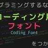 プログラミングするな『コーディングフォント』を使え!!