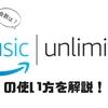 Amazon Music Unlimitedの始め方、使い方をわかりやすく解説!初心者でも簡単に4000万曲が聴き放題できます