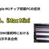 【Apple】M1チップ iMac Mini 噂のHDMI表示不良
