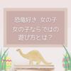 恐竜好き女の子 女の子ならではの遊び方とは?