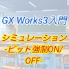 【入門編】GX Work3によるプログラム講座011 ーシミュレーション ビット強制ON,OFFー