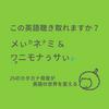 この英語聴き取れますか?⑯:メぃカネナミ&ワォ二モナぅサぃド