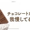 チョコレートだけは我慢している。