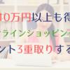 年間10万円以上得する!楽天もYahoo!ショッピングももっとお得に!オンラインショッピングでポイント3重取りする方法とは?!