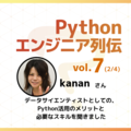【エンジニア列伝vol.7 kananさん (2/4)】「Pythonだとデータ連携がスムーズに行えます」Pythonを活用してデータ分析を行うメリットについてお聞きしました。