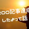 祝200記事達成!!!したよって話