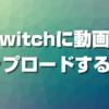 Twitchに動画をアップロードする方法【永久保存】