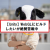 【Unity】WebGL形式でビルドできずに涙目。