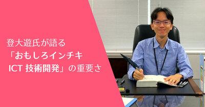 登大遊氏が語る「おもしろインチキ ICT 技術開発」の重要さ
