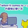 1分で覚える「when it comes to 〜」の意味と使い方