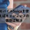 モバイルSuicaを使えば、キャッシュレスのメンドウは解決