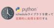 scheduleライブラリを使ってPythonスクリプトを定期実行しよう