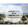 小学生男子2人と旅する沖縄の楽しみ方~いつまで一緒に行ってくれるかな~