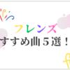 フレンズのおすすめ曲5選!!神泉系バンドが奏でる新しいポップスを感じよう!!