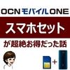 【節約】OCNモバイルONEのスマホセットが超絶お得だった話