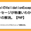 LaravelのValidationExceptionのメッセージが物凄いわかりにくい件の解消。【PHP】