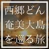 大河ドラマ・西郷どん『奄美大島』ロケ地7選はその目で観るべき絶景ばかり