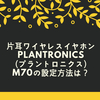 片耳ワイヤレスイヤホンPlantronics(プラントロニクス)M70の設定方法は?2台目接続は?