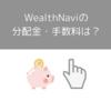 WealthNavi(ウェルスナビ)の分配金はいつ・どのくらい貰える?手数料は?