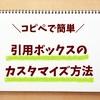 【はてなブログ】コピペで簡単!引用のボックスデザインを見やすくカスタマイズしてみたよ!