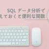 【SQL】 データ分析で覚えておくと便利な関数まとめ
