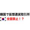 韓国で仮想通貨取引所が全面禁止!?ビットコイン支持派もさすがの警戒・・など