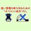【習慣】「オペラント条件づけ」を利用して悪い習慣を断ち切ろう!