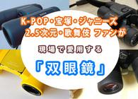 完璧な視界で推しを見たい! 愛用している「双眼鏡」を、ジャニーズ・K-POP・2.5次元・宝塚・歌舞伎のファンが熱くプレゼン