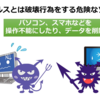 【ウイルス】とは、なんらかの破壊行為をする 危険なソフト