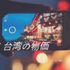 【2018年】台湾の物価わかりやすく簡単に紹介するよ