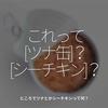 1148食目「これって[ツナ缶]?[シーチキン]?」ところでツナとかシーチキンって何?