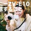 ソニーZV-E10を買うときに注意する7つのポイント