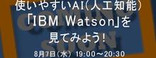8月7日(水)開催:使いやすいAI(人工知能)「IBM Watson」を見てみよう!