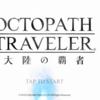 オクトパストラベラー大陸の覇者サービス開始!プレイレビュー。完全にスマホで遊べる据え置きゲーでした。