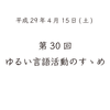 第30回 ゆるい言語活動のすゝめ(平成29年4月15日)