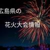 【2019年版】広島県の花火大会情報について