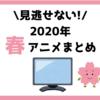 【徹底解説】2020年春アニメの一覧・おすすめ作品を紹介|今期は何見る?