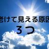 【アンチエイジング】老けて見える原因3つ!改善方法は?