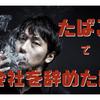 タバコ吸ってないのに、タバコが原因で会社辞めた話