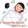 【悲報】 Google Play Musicが終わってしまう・・・