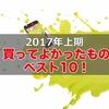 【2017年上期(1〜6月)】買ってよかったもの ベスト10!