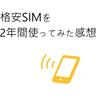 格安SIMを2年間使ってみた感想