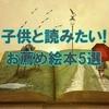 【子供と読みたい絵本おすすめ5選】良い物語は大人の心にも効く!